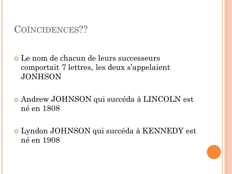 C OÏNCIDENCES ?? Les deux présidents furent assassinés par des sudistes Les deux présidents eurent pour successeurs « un sudiste »