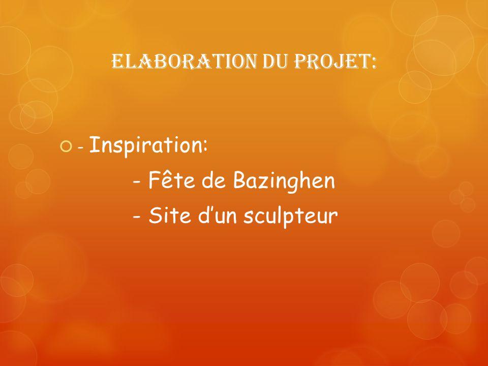 Elaboration du projet: - Inspiration: - Fête de Bazinghen - Site dun sculpteur