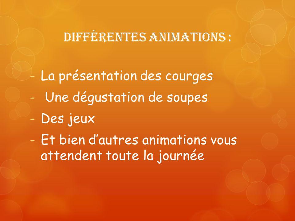 Différentes animations : -La présentation des courges - Une dégustation de soupes -Des jeux -Et bien dautres animations vous attendent toute la journé