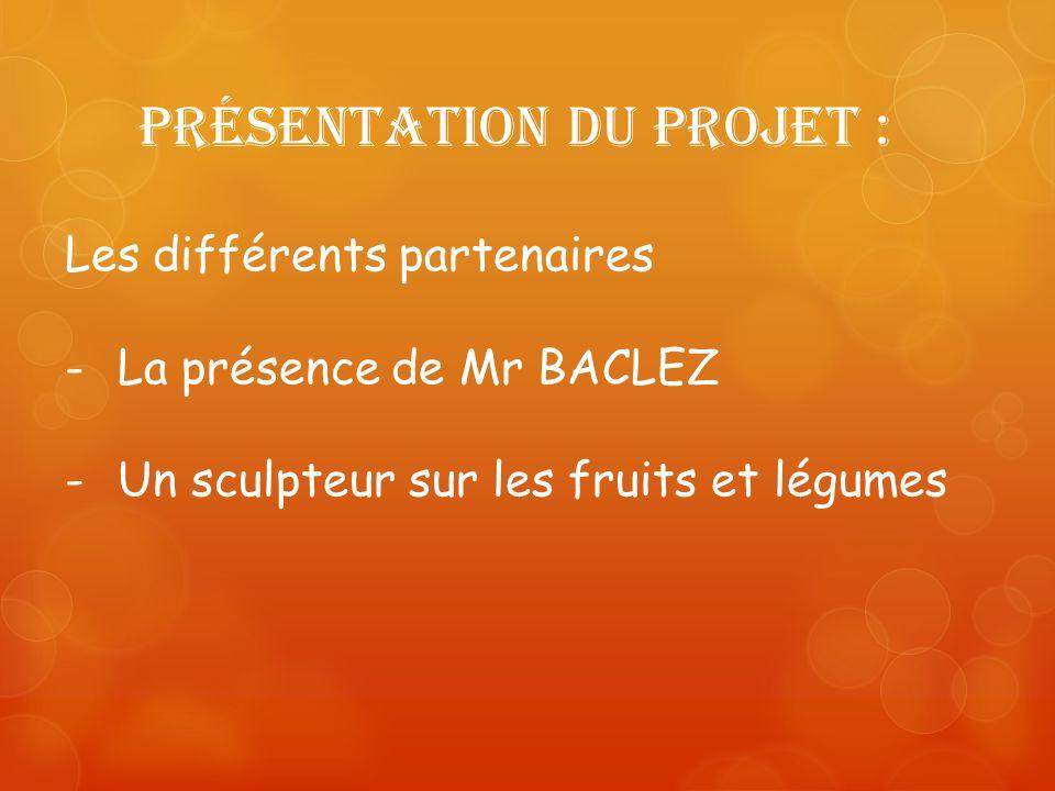 Présentation du projet : Les différents partenaires -La présence de Mr BACLEZ -Un sculpteur sur les fruits et légumes
