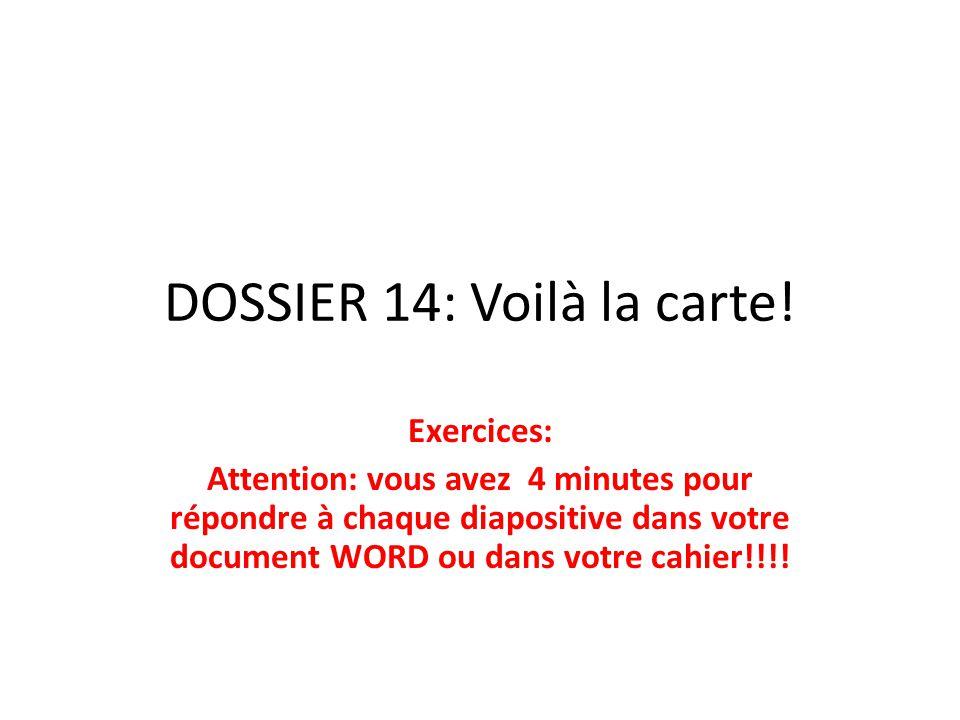 DOSSIER 14: Voilà la carte! Exercices: Attention: vous avez 4 minutes pour répondre à chaque diapositive dans votre document WORD ou dans votre cahier
