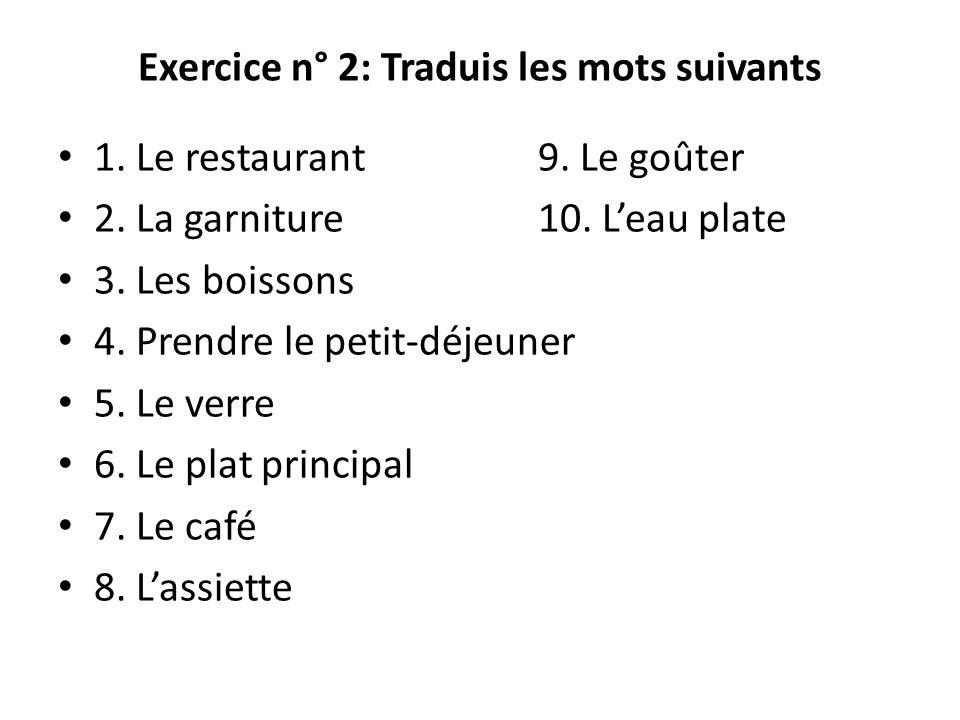 Exercice n° 2: Traduis les mots suivants 1. Le restaurant9. Le goûter 2. La garniture10. Leau plate 3. Les boissons 4. Prendre le petit-déjeuner 5. Le