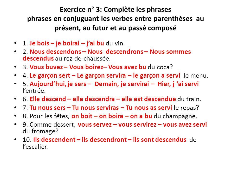 Exercice n° 3: Complète les phrases phrases en conjuguant les verbes entre parenthèses au présent, au futur et au passé composé 1. Je bois – je boirai