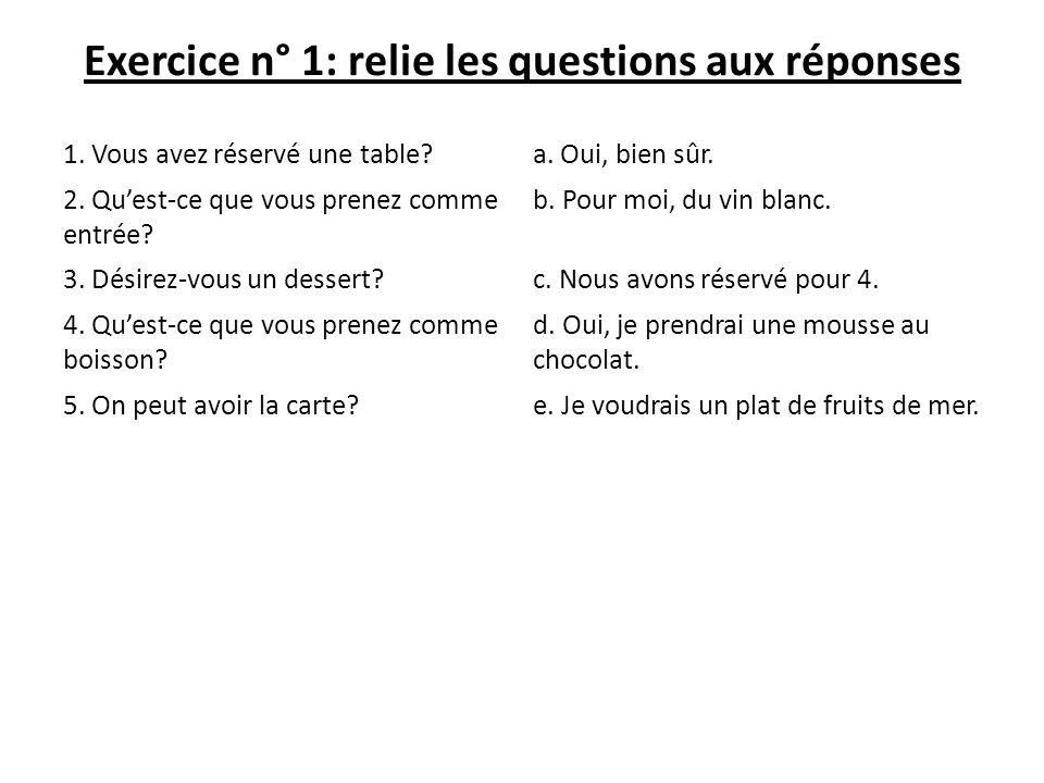 Exercice n° 1: relie les questions aux réponses 1. Vous avez réservé une table?a. Oui, bien sûr. 2. Quest-ce que vous prenez comme entrée? b. Pour moi