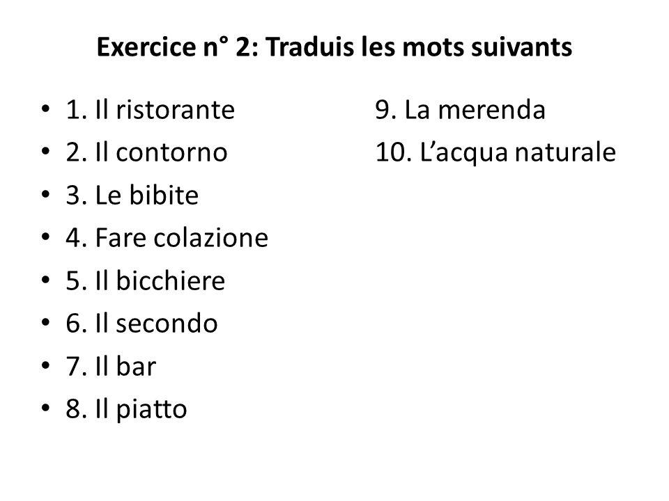 Exercice n° 2: Traduis les mots suivants 1. Il ristorante9. La merenda 2. Il contorno10. Lacqua naturale 3. Le bibite 4. Fare colazione 5. Il bicchier