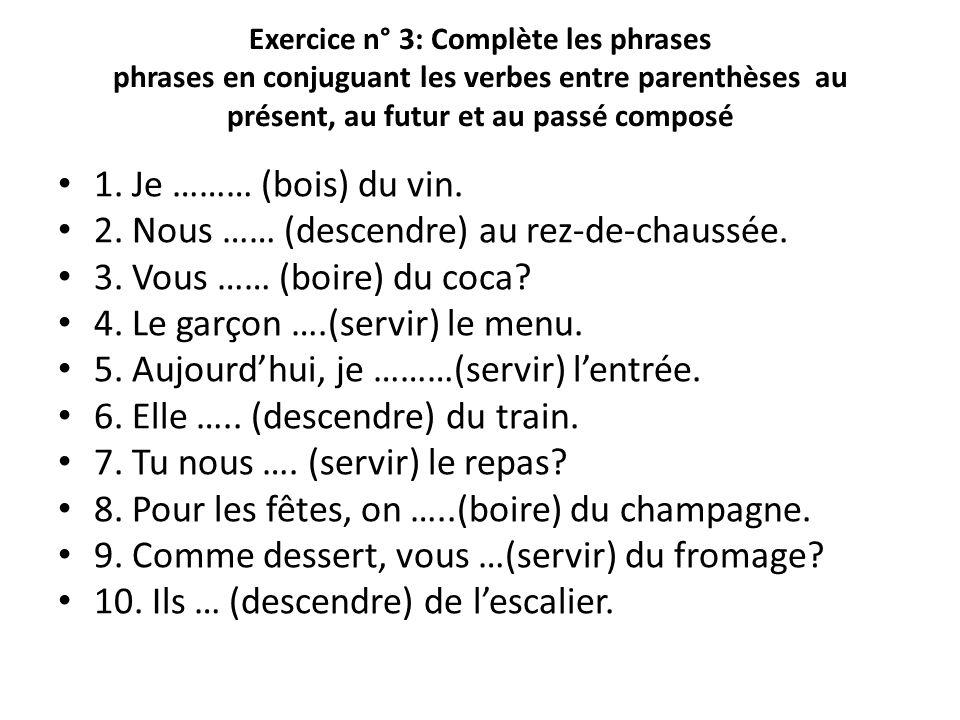Exercice n° 3: Complète les phrases phrases en conjuguant les verbes entre parenthèses au présent, au futur et au passé composé 1. Je ……… (bois) du vi