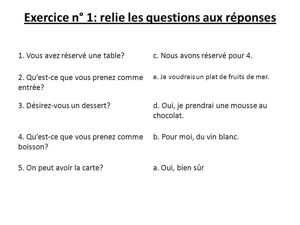 Exercice n° 1: relie les questions aux réponses 1. Vous avez réservé une table?c. Nous avons réservé pour 4. 2. Quest-ce que vous prenez comme entrée?