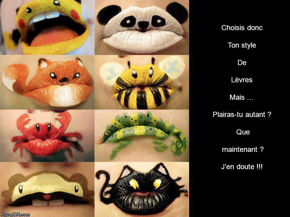 Choisis donc Ton style De Lèvres Mais … Plairas-tu autant ? Que maintenant ? Jen doute !!!
