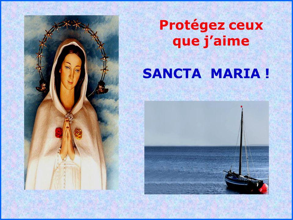 .. Protégez ceux que jaime SANCTA MARIA !