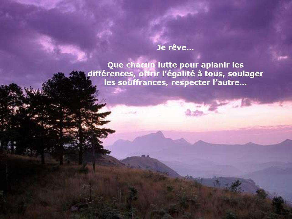 Je rêve… Que chacun lutte pour aplanir les différences, offrir légalité à tous, soulager les souffrances, respecter lautre…