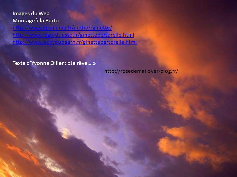 http://rosedemai.over-blog.fr/ Images du Web Montage à la Berto : http://www.ppsmania.fr/author/ginette/ http://www.ppsmania.fr/author/ginette/ http://www.regards.asso.fr/ginettebertorelle.html http://www.jackydubearn.fr/ginettebertorelle.html Texte dYvonne Ollier : »Je rêve… »