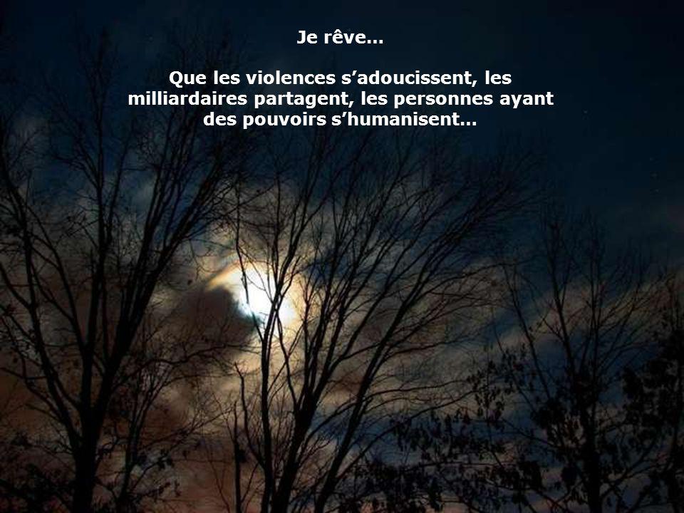 Je rêve… Que les violences sadoucissent, les milliardaires partagent, les personnes ayant des pouvoirs shumanisent…