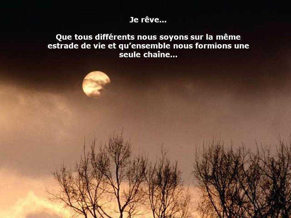 Je rêve… Que tous différents nous soyons sur la même estrade de vie et quensemble nous formions une seule chaîne…