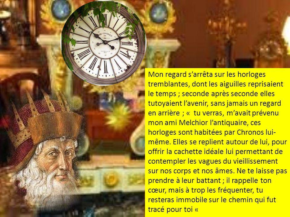 Mon regard sarrêta sur les horloges tremblantes, dont les aiguilles reprisaient le temps ; seconde après seconde elles tutoyaient lavenir, sans jamais un regard en arrière ; « tu verras, mavait prévenu mon ami Melchior lantiquaire, ces horloges sont habitées par Chronos lui- même.