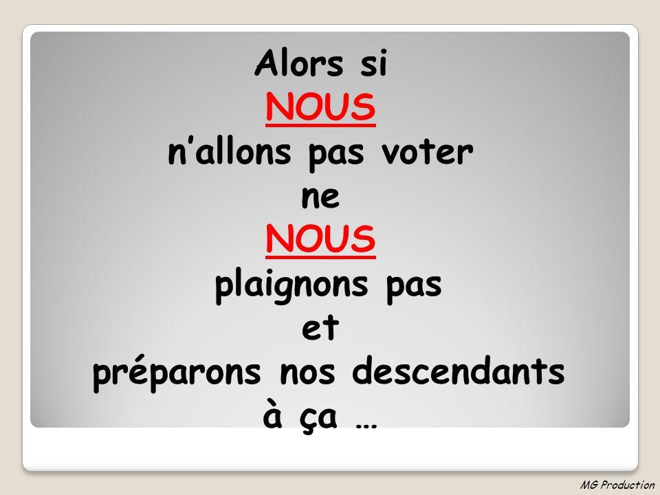 Alors si NOUS nallons pas voter ne NOUS plaignons pas et préparons nos descendants à ça … MG Production