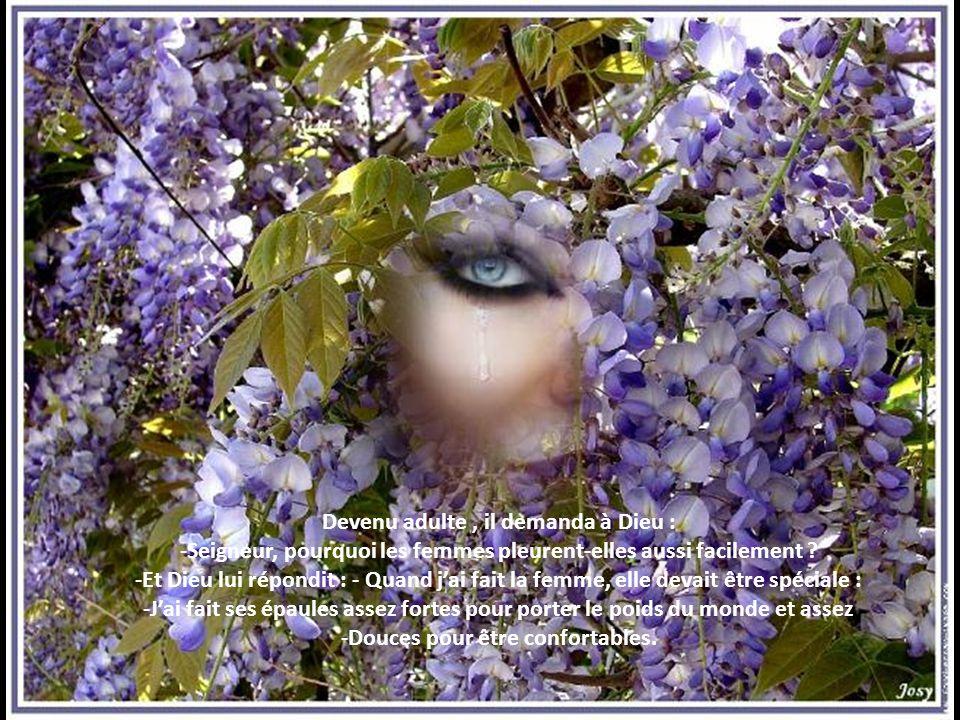Devenu adulte, il demanda à Dieu : -Seigneur, pourquoi les femmes pleurent-elles aussi facilement .
