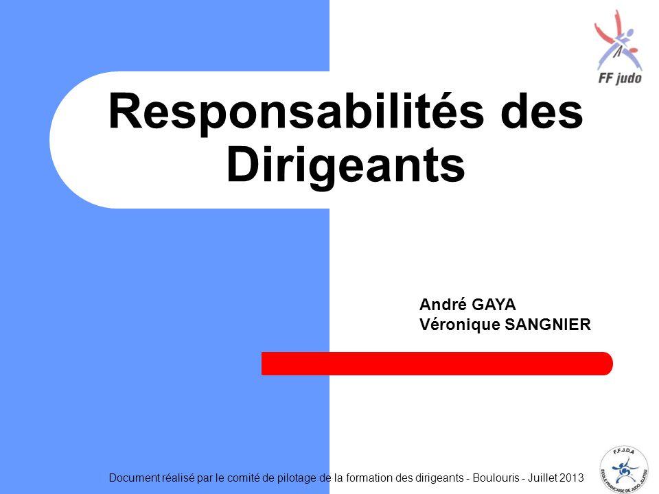 Responsabilités des Dirigeants Document réalisé par le comité de pilotage de la formation des dirigeants - Boulouris - Juillet 2013 André GAYA Véronique SANGNIER