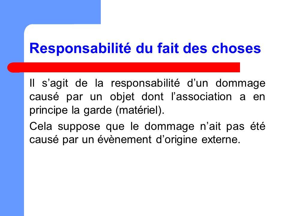 Responsabilité du fait des choses Il sagit de la responsabilité dun dommage causé par un objet dont lassociation a en principe la garde (matériel).