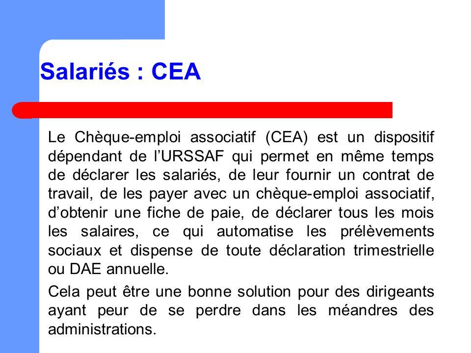 Salariés : CEA Le Chèque-emploi associatif (CEA) est un dispositif dépendant de lURSSAF qui permet en même temps de déclarer les salariés, de leur fournir un contrat de travail, de les payer avec un chèque-emploi associatif, dobtenir une fiche de paie, de déclarer tous les mois les salaires, ce qui automatise les prélèvements sociaux et dispense de toute déclaration trimestrielle ou DAE annuelle.