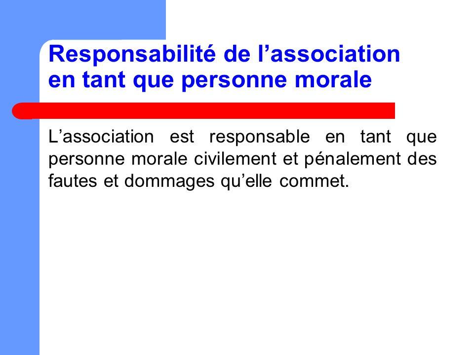 Responsabilité de lassociation en tant que personne morale Lassociation est responsable en tant que personne morale civilement et pénalement des fautes et dommages quelle commet.