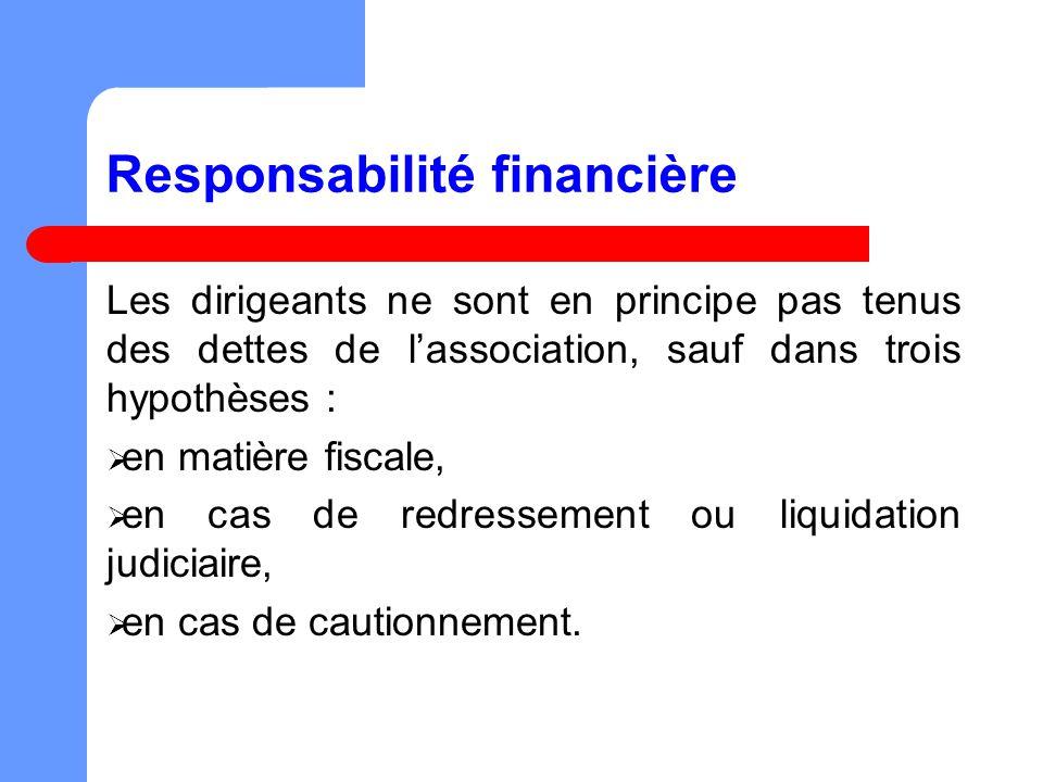 Responsabilité financière Les dirigeants ne sont en principe pas tenus des dettes de lassociation, sauf dans trois hypothèses : en matière fiscale, en cas de redressement ou liquidation judiciaire, en cas de cautionnement.