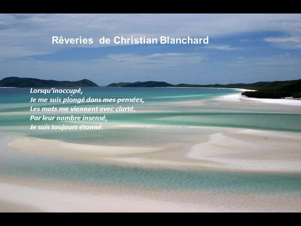 Rêveries de Christian Blanchard Lorsquinoccupé, Je me suis plongé dans mes pensées, Les mots me viennent avec clarté, Par leur nombre insensé, Je suis toujours étonné.