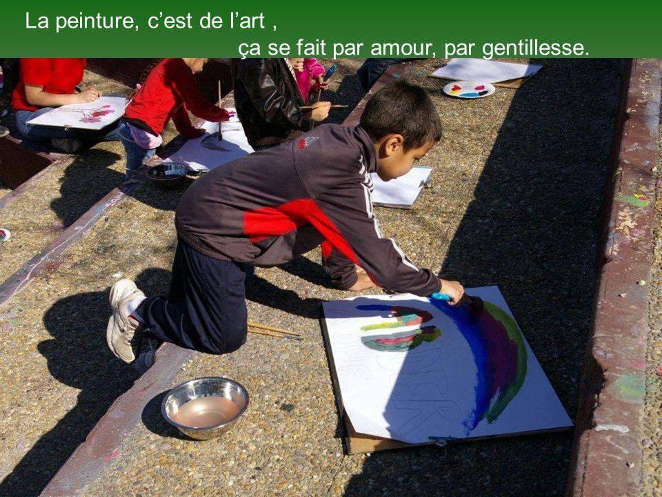 La peinture, cest de lart, ça se fait par amour, par gentillesse.