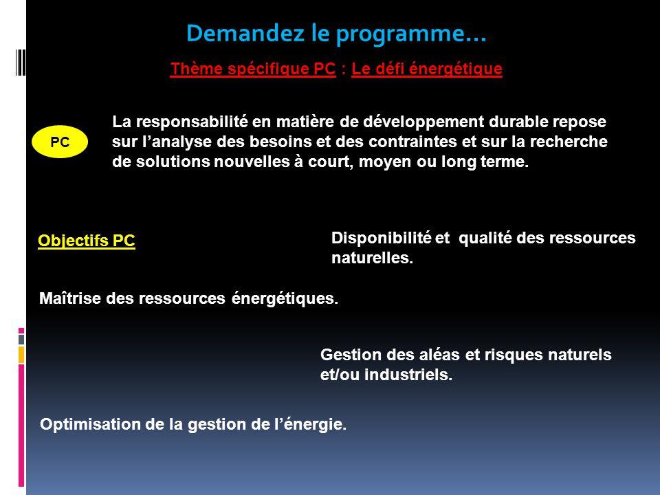 Demandez le programme… Thème spécifique PC : Le défi énergétique Objectifs PC PC La responsabilité en matière de développement durable repose sur lanalyse des besoins et des contraintes et sur la recherche de solutions nouvelles à court, moyen ou long terme.