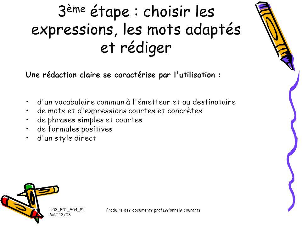 U02_E01_S04_P1 MàJ 12/08 Produire des documents professionnels courants 3 ème étape : choisir les expressions, les mots adaptés et rédiger Une rédacti