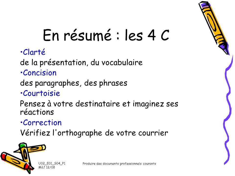U02_E01_S04_P1 MàJ 12/08 Produire des documents professionnels courants En résumé : les 4 C Clarté de la présentation, du vocabulaire Concision des pa