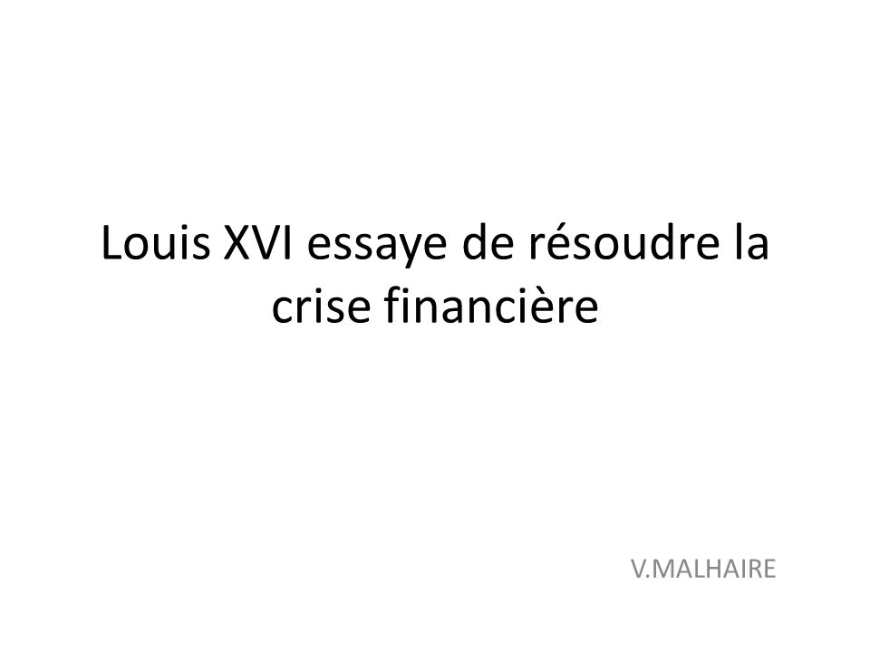 Louis XVI essaye de résoudre la crise financière V.MALHAIRE