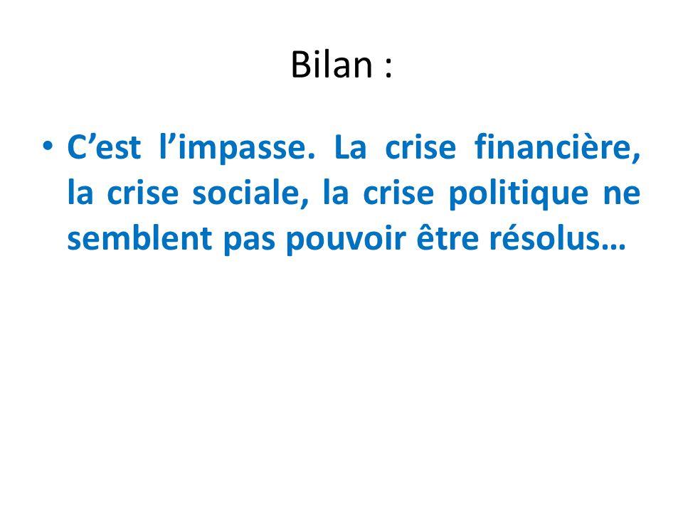 Bilan : Cest limpasse. La crise financière, la crise sociale, la crise politique ne semblent pas pouvoir être résolus…