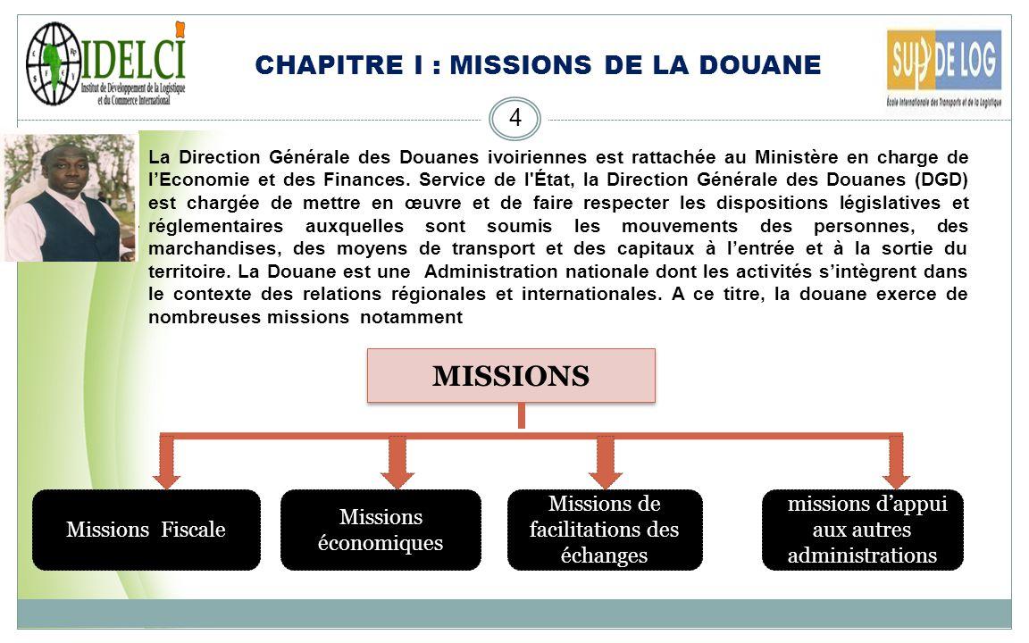 CHAPITRE I : MISSIONS DE LA DOUANE 4 MISSIONS Missions Fiscale Missions de facilitations des échanges Missions économiques missions dappui aux autres administrations La Direction Générale des Douanes ivoiriennes est rattachée au Ministère en charge de lEconomie et des Finances.