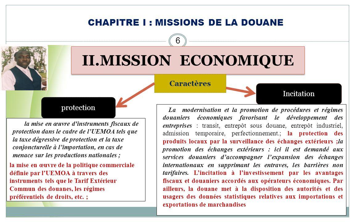 CHAPITRE I : MISSIONS DE LA DOUANE 5 I.MISSION FISCALE Il sagit de percevoir les droits et taxes exigibles sur les marchandises importées et exportées