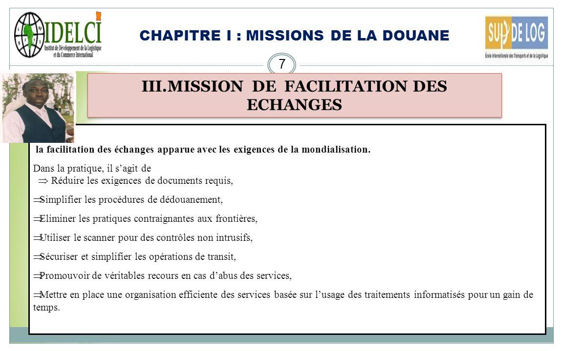 CHAPITRE I : MISSIONS DE LA DOUANE 7 III.MISSION DE FACILITATION DES ECHANGES la facilitation des échanges apparue avec les exigences de la mondialisation.