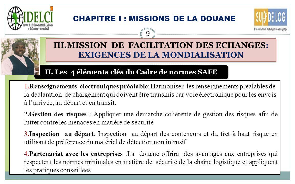 CHAPITRE I : MISSIONS DE LA DOUANE 8 III.MISSION DE FACILITATION DES ECHANGES: EXIGENCES DE LA MONDIALISATION I. Le Programme SAFE IL Sagit du Cadre d