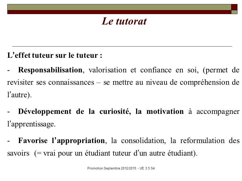 Promotion Septembre 2012/2015 - UE 3.5 S4 Le tutorat Leffet tuteur sur le tuteur : - Responsabilisation, valorisation et confiance en soi, (permet de