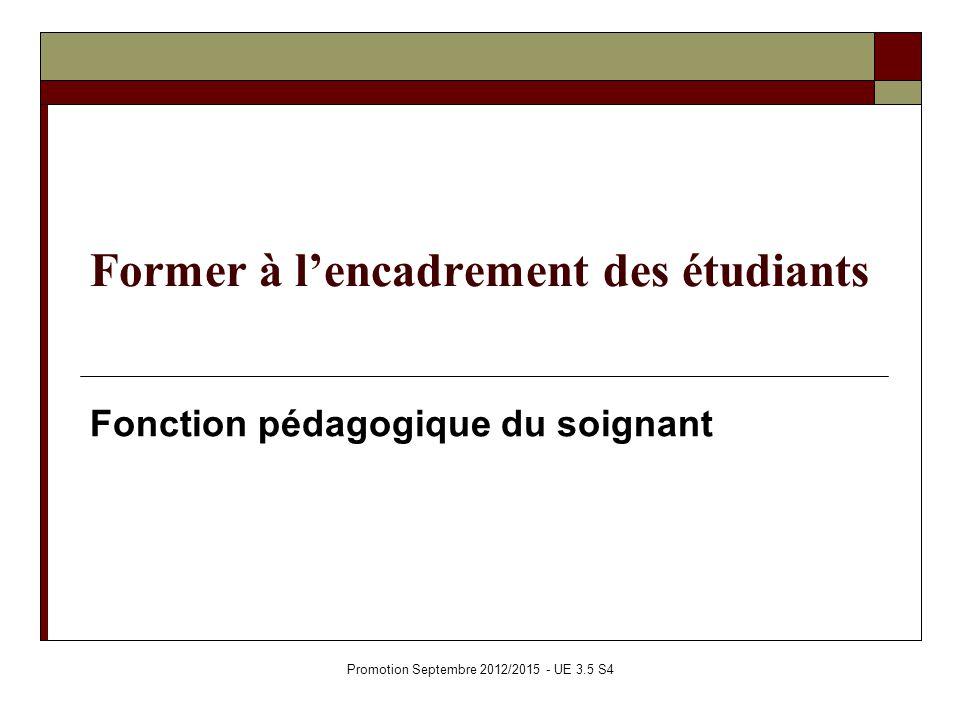 Former à lencadrement des étudiants Fonction pédagogique du soignant Promotion Septembre 2012/2015 - UE 3.5 S4