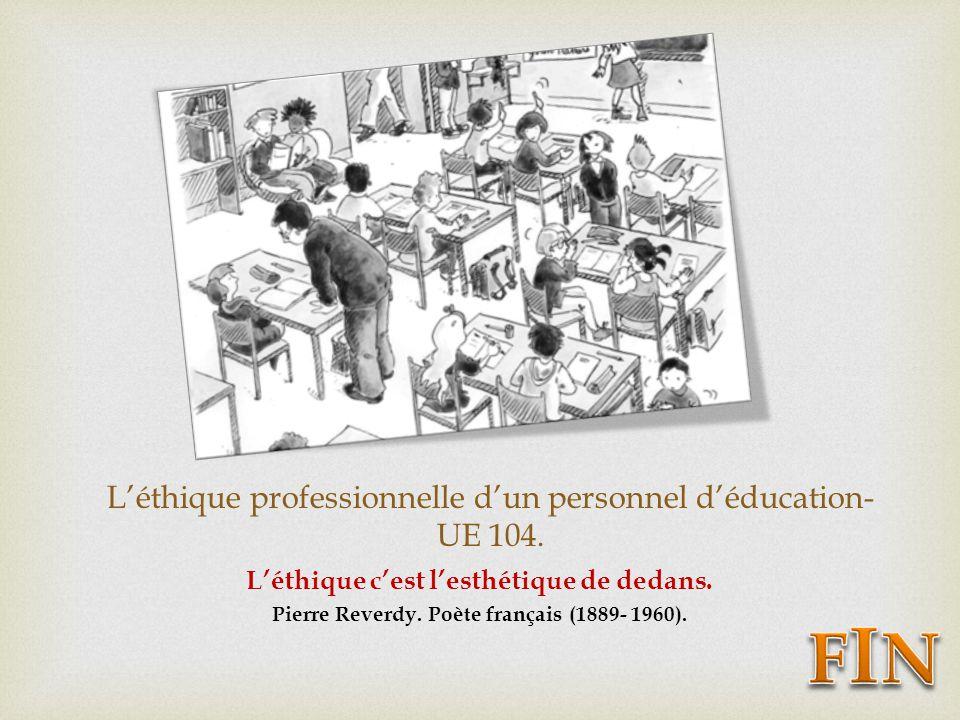 Léthique professionnelle dun personnel déducation- UE 104. Léthique cest lesthétique de dedans. Pierre Reverdy. Poète français (1889- 1960).