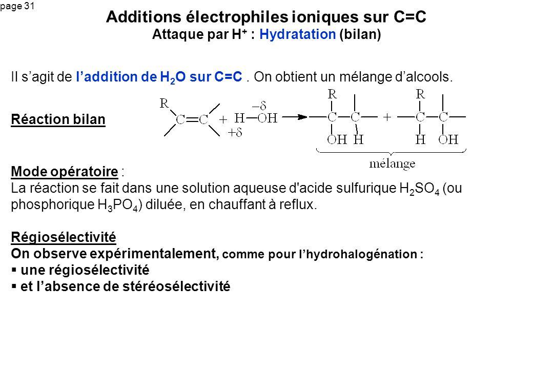 page 31 Il sagit de laddition de H 2 O sur C=C. On obtient un mélange dalcools. Additions électrophiles ioniques sur C=C Attaque par H + : Hydratation