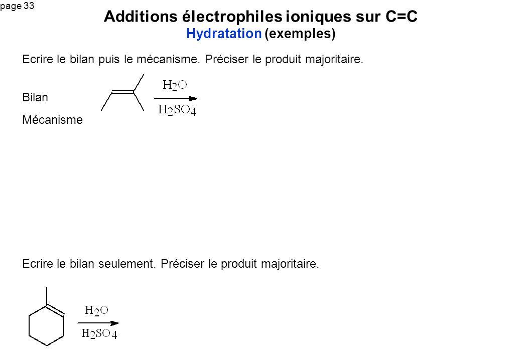 page 33 Additions électrophiles ioniques sur C=C Hydratation (exemples) Ecrire le bilan puis le mécanisme. Préciser le produit majoritaire. Bilan Méca