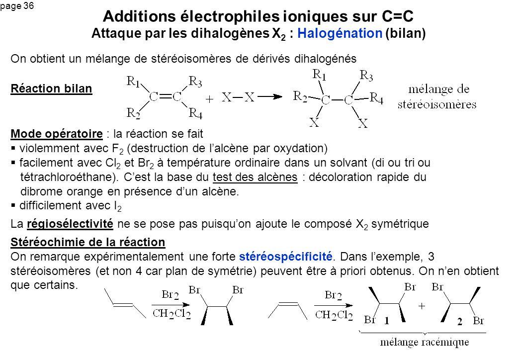 page 36 On obtient un mélange de stéréoisomères de dérivés dihalogénés Additions électrophiles ioniques sur C=C Attaque par les dihalogènes X 2 : Halo