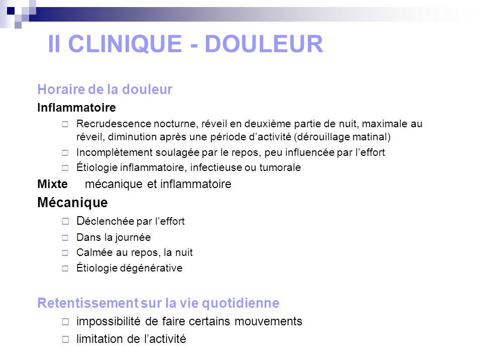 II CLINIQUE - DOULEUR Horaire de la douleur Inflammatoire Recrudescence nocturne, réveil en deuxième partie de nuit, maximale au réveil, diminution ap