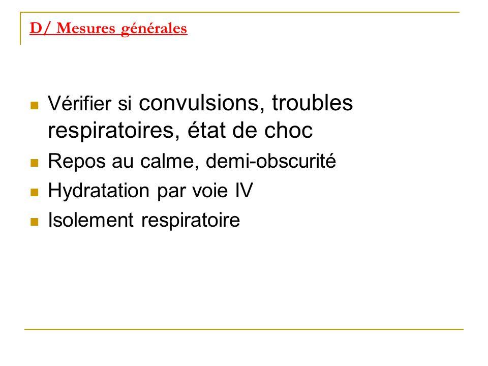 D/ Mesures générales Vérifier si convulsions, troubles respiratoires, état de choc Repos au calme, demi-obscurité Hydratation par voie IV Isolement re