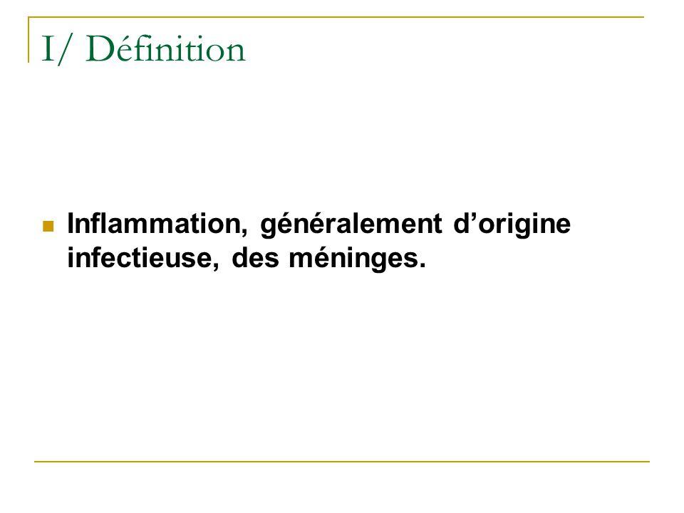 I/ Définition Inflammation, généralement dorigine infectieuse, des méninges.