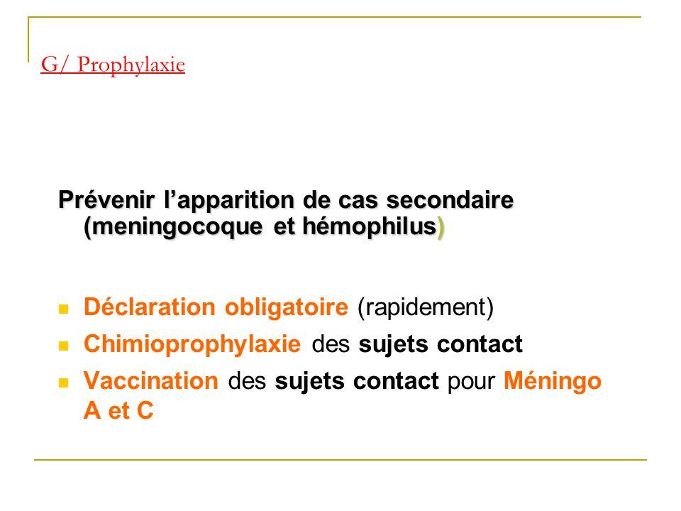 G/ Prophylaxie Prévenir lapparition de cas secondaire (meningocoque et hémophilus) Déclaration obligatoire (rapidement) Chimioprophylaxie des sujets c