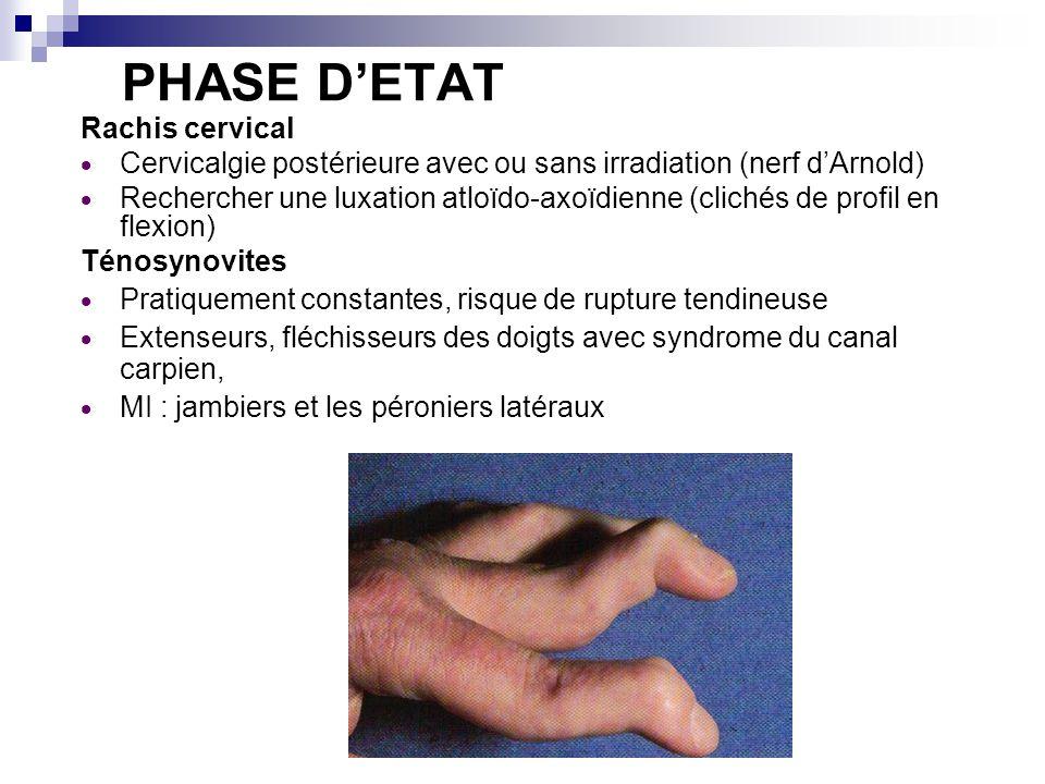 PHASE DETAT Rachis cervical Cervicalgie postérieure avec ou sans irradiation (nerf dArnold) Rechercher une luxation atloïdo-axoïdienne (clichés de profil en flexion) Ténosynovites Pratiquement constantes, risque de rupture tendineuse Extenseurs, fléchisseurs des doigts avec syndrome du canal carpien, MI : jambiers et les péroniers latéraux