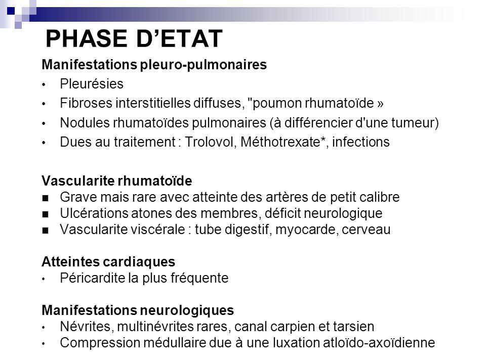 PHASE DETAT Manifestations pleuro-pulmonaires Pleurésies Fibroses interstitielles diffuses, poumon rhumatoïde » Nodules rhumatoïdes pulmonaires (à différencier d une tumeur) Dues au traitement : Trolovol, Méthotrexate*, infections Vascularite rhumatoïde Grave mais rare avec atteinte des artères de petit calibre Ulcérations atones des membres, déficit neurologique Vascularite viscérale : tube digestif, myocarde, cerveau Atteintes cardiaques Péricardite la plus fréquente Manifestations neurologiques Névrites, multinévrites rares, canal carpien et tarsien Compression médullaire due à une luxation atloïdo-axoïdienne