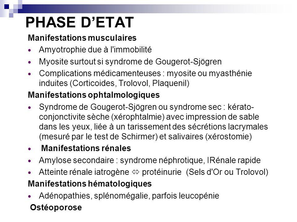 PHASE DETAT Manifestations musculaires Amyotrophie due à l immobilité Myosite surtout si syndrome de Gougerot-Sjögren Complications médicamenteuses : myosite ou myasthénie induites (Corticoides, Trolovol, Plaquenil) Manifestations ophtalmologiques Syndrome de Gougerot-Sjögren ou syndrome sec : kérato- conjonctivite sèche (xérophtalmie) avec impression de sable dans les yeux, liée à un tarissement des sécrétions lacrymales (mesuré par le test de Schirmer) et salivaires (xérostomie) Manifestations rénales Amylose secondaire : syndrome néphrotique, IRénale rapide Atteinte rénale iatrogène protéinurie (Sels d Or ou Trolovol) Manifestations hématologiques Adénopathies, splénomégalie, parfois leucopénie Ostéoporose