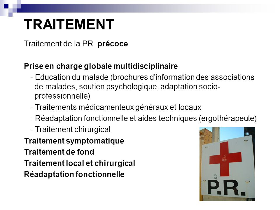 TRAITEMENT Traitement de la PR précoce Prise en charge globale multidisciplinaire - Education du malade (brochures d'information des associations de m